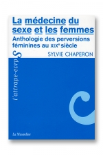 La médecine du sexe et les femmes : Anthologie des perversions féminines au 19e siècle.
